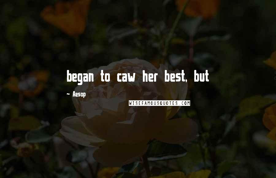 Aesop quotes: began to caw her best, but