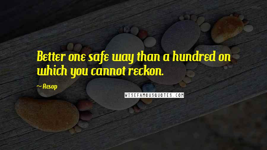 Aesop quotes: Better one safe way than a hundred on which you cannot reckon.