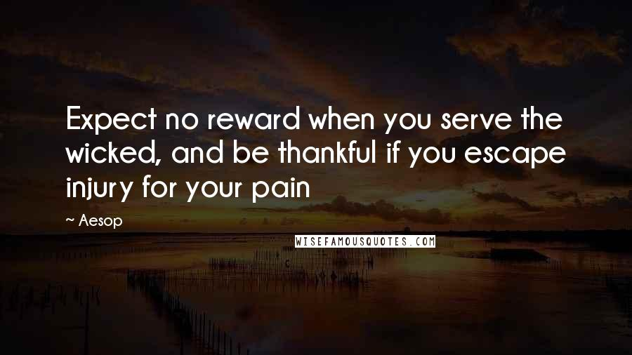 Aesop quotes: Expect no reward when you serve the wicked, and be thankful if you escape injury for your pain