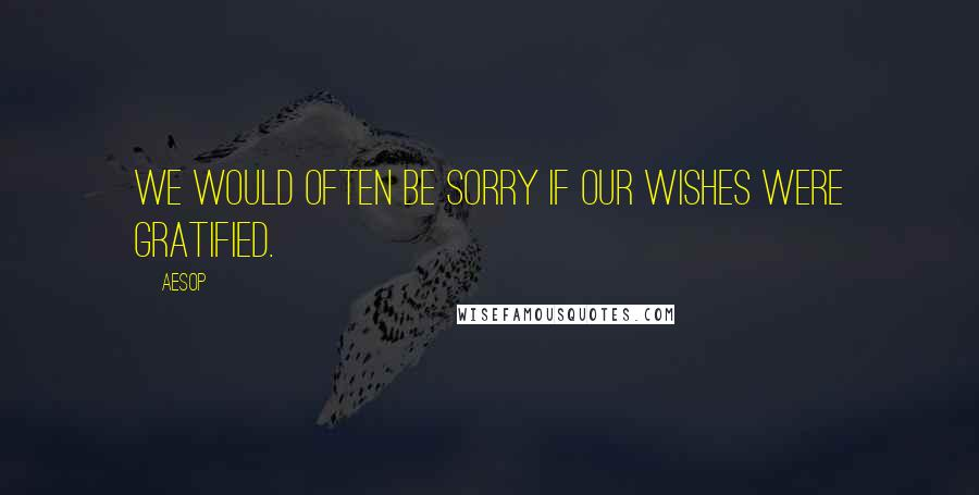 Aesop quotes: We would often be sorry if our wishes were gratified.