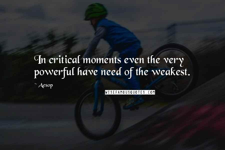 Aesop quotes: In critical moments even the very powerful have need of the weakest.