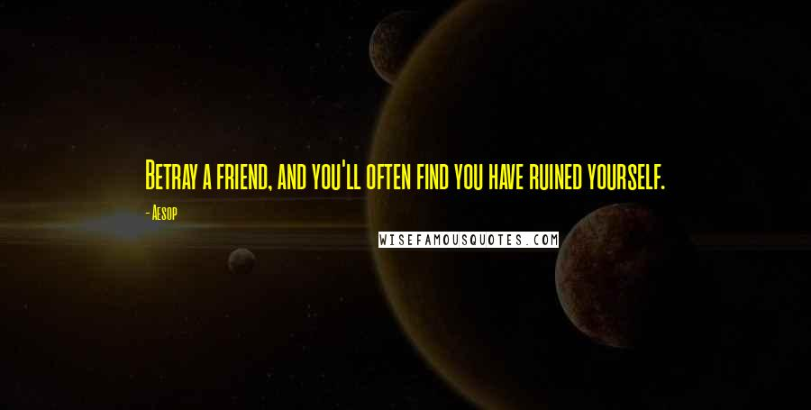 Aesop quotes: Betray a friend, and you'll often find you have ruined yourself.