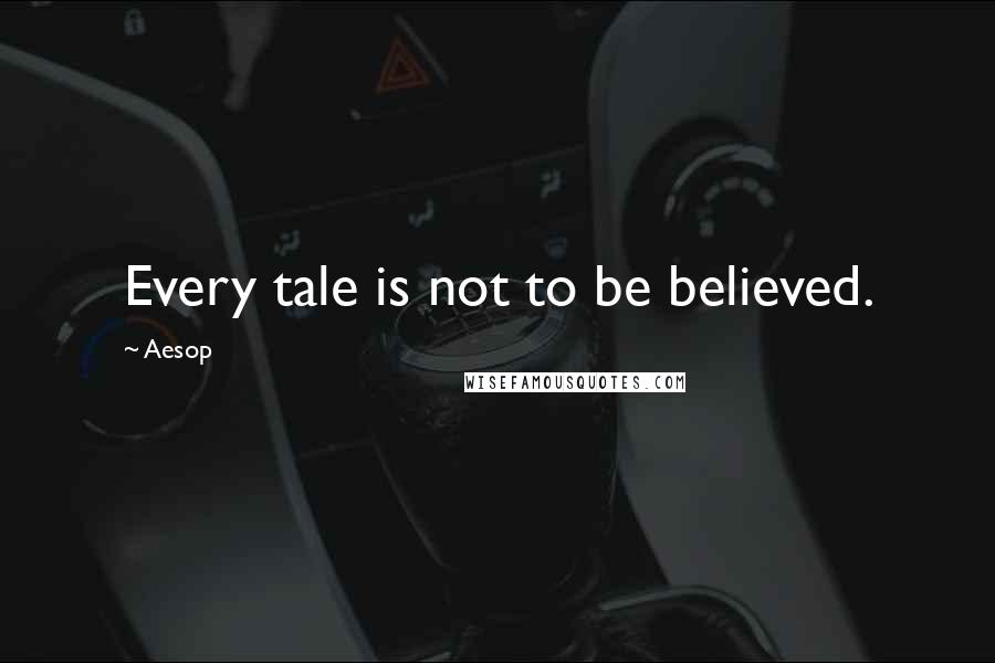 Aesop quotes: Every tale is not to be believed.