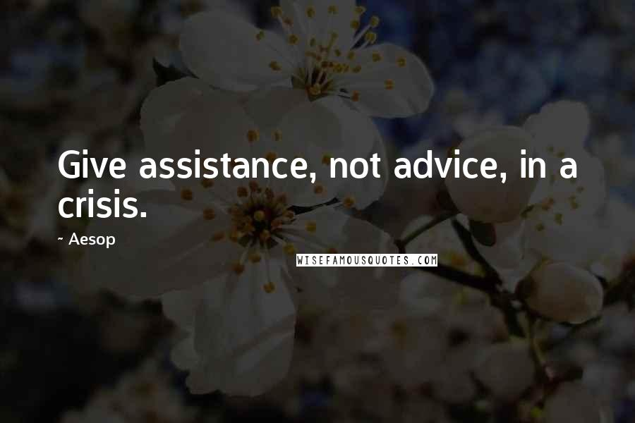 Aesop quotes: Give assistance, not advice, in a crisis.