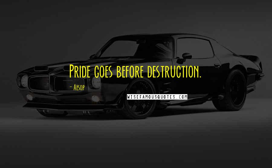 Aesop quotes: Pride goes before destruction.