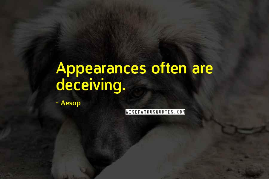 Aesop quotes: Appearances often are deceiving.