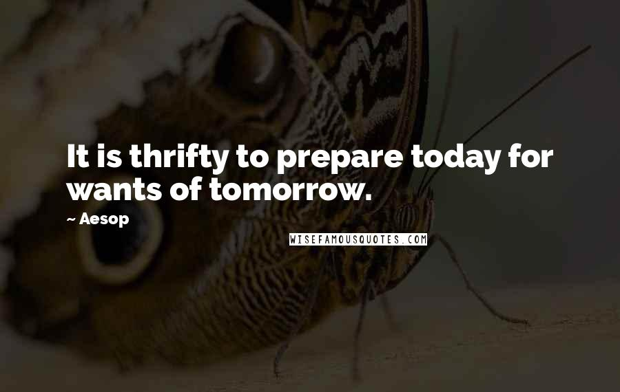 Aesop quotes: It is thrifty to prepare today for wants of tomorrow.