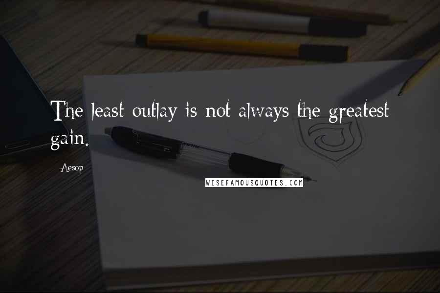 Aesop quotes: The least outlay is not always the greatest gain.