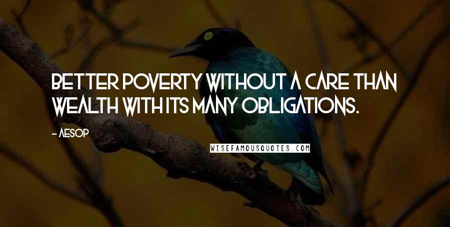 Aesop quotes: Better poverty without a care than wealth with its many obligations.