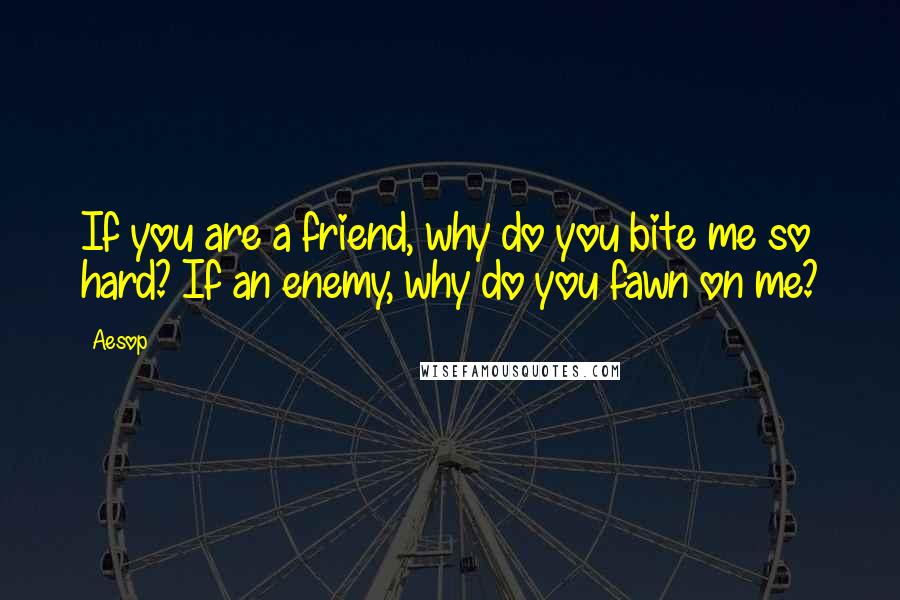 Aesop quotes: If you are a friend, why do you bite me so hard? If an enemy, why do you fawn on me?