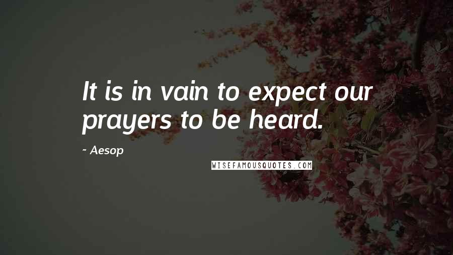 Aesop quotes: It is in vain to expect our prayers to be heard.