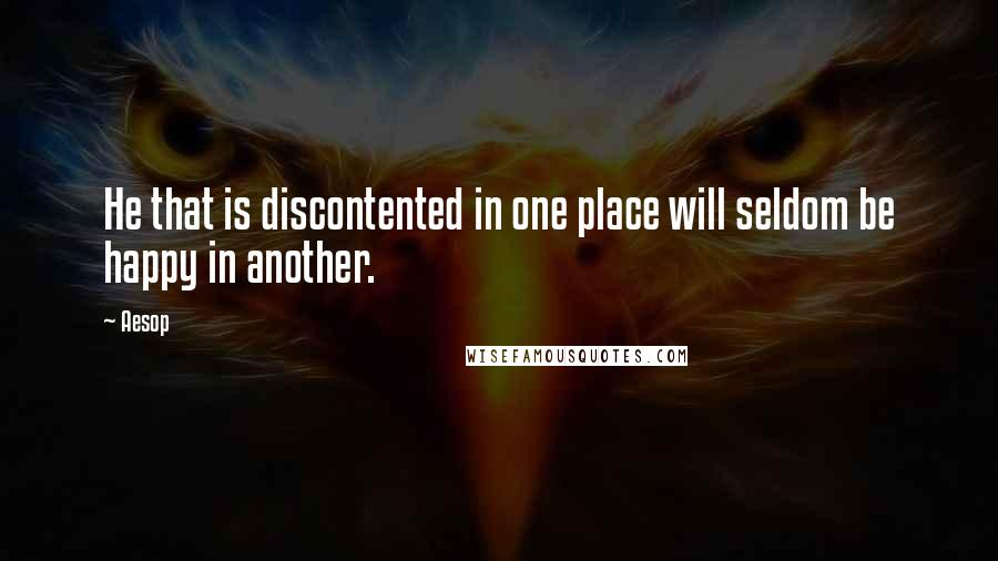 Aesop quotes: He that is discontented in one place will seldom be happy in another.
