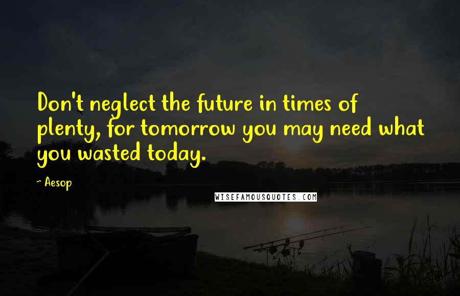 Aesop quotes: Don't neglect the future in times of plenty, for tomorrow you may need what you wasted today.