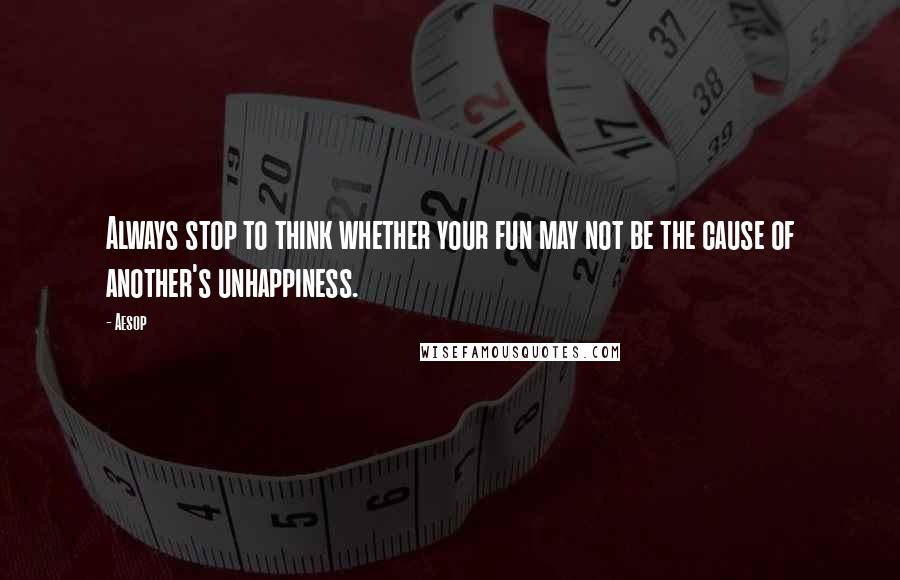 Aesop quotes: Always stop to think whether your fun may not be the cause of another's unhappiness.