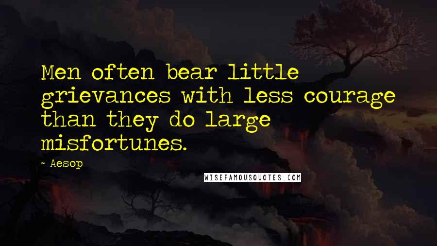 Aesop quotes: Men often bear little grievances with less courage than they do large misfortunes.