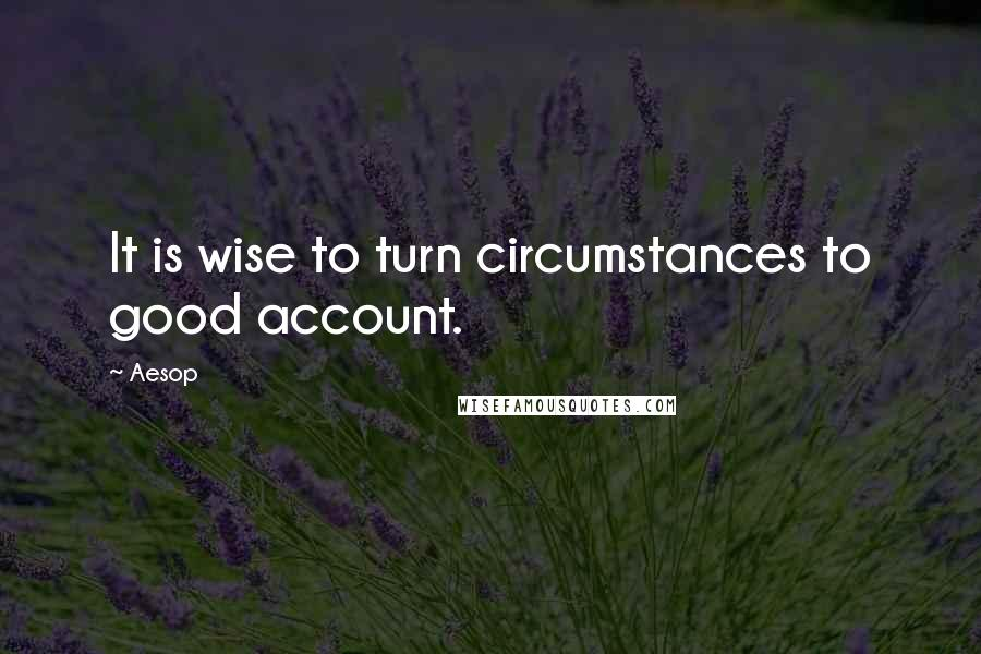 Aesop quotes: It is wise to turn circumstances to good account.