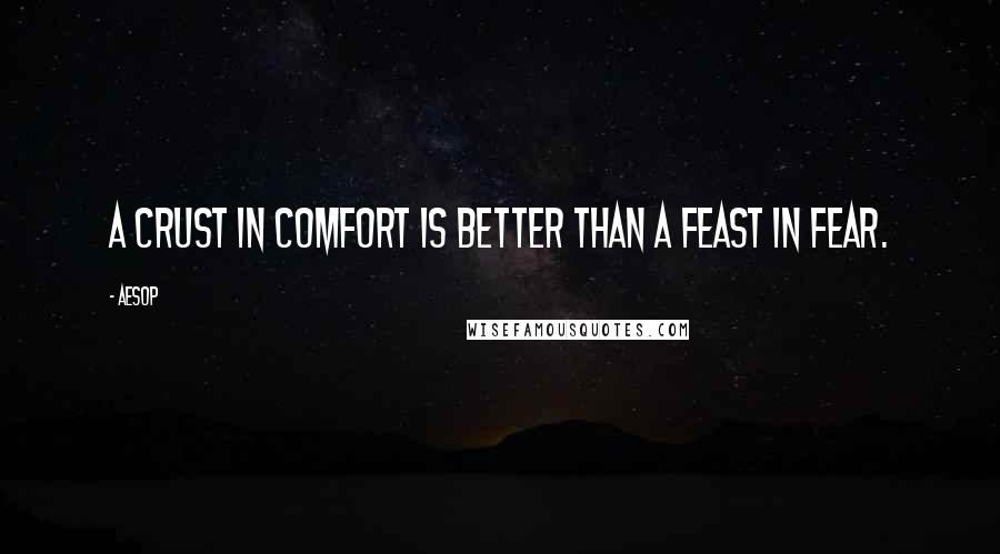 Aesop quotes: A crust in comfort is better than a feast in fear.