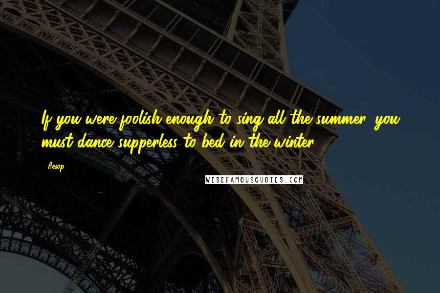 Aesop quotes: If you were foolish enough to sing all the summer, you must dance supperless to bed in the winter.