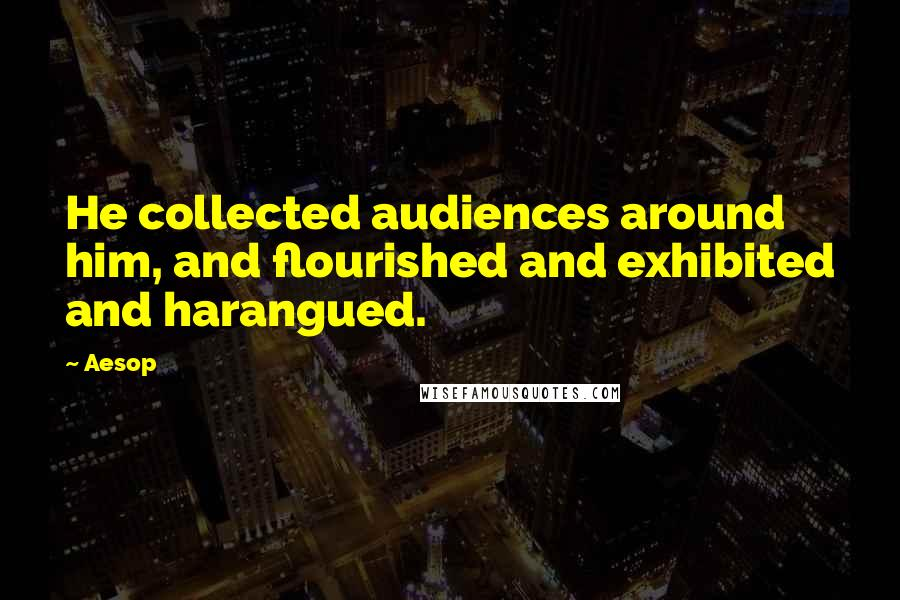 Aesop quotes: He collected audiences around him, and flourished and exhibited and harangued.