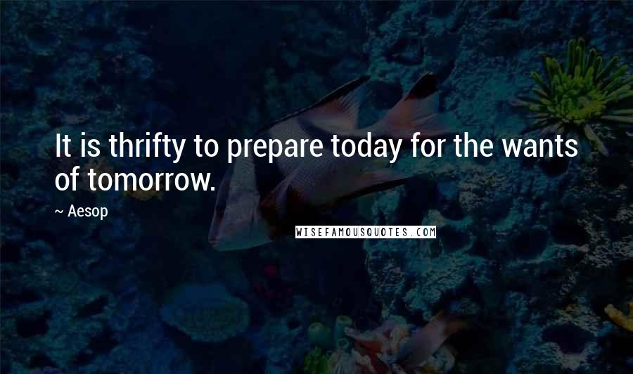 Aesop quotes: It is thrifty to prepare today for the wants of tomorrow.