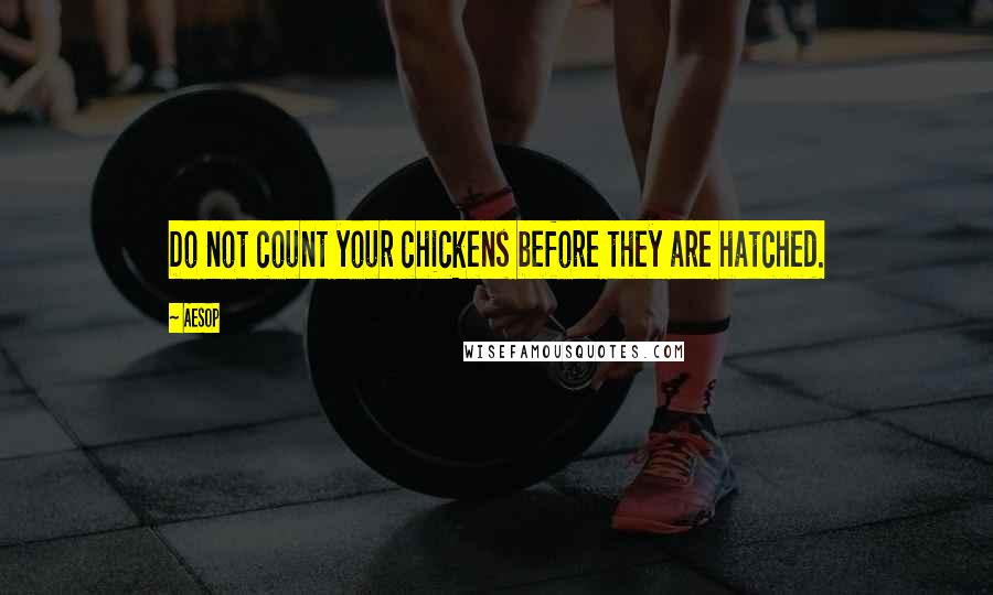 Aesop quotes: Do not count your chickens before they are hatched.