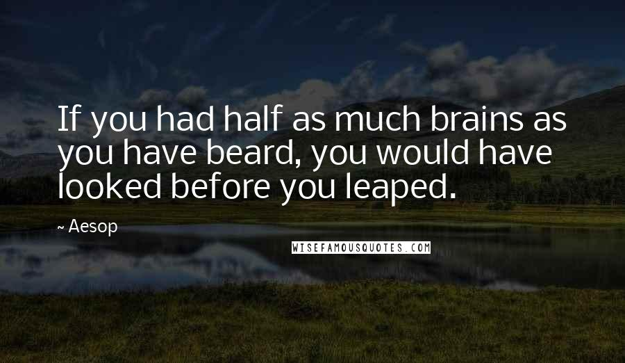 Aesop quotes: If you had half as much brains as you have beard, you would have looked before you leaped.