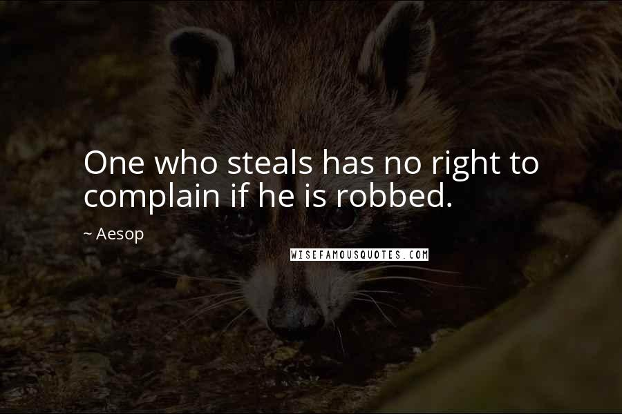 Aesop quotes: One who steals has no right to complain if he is robbed.