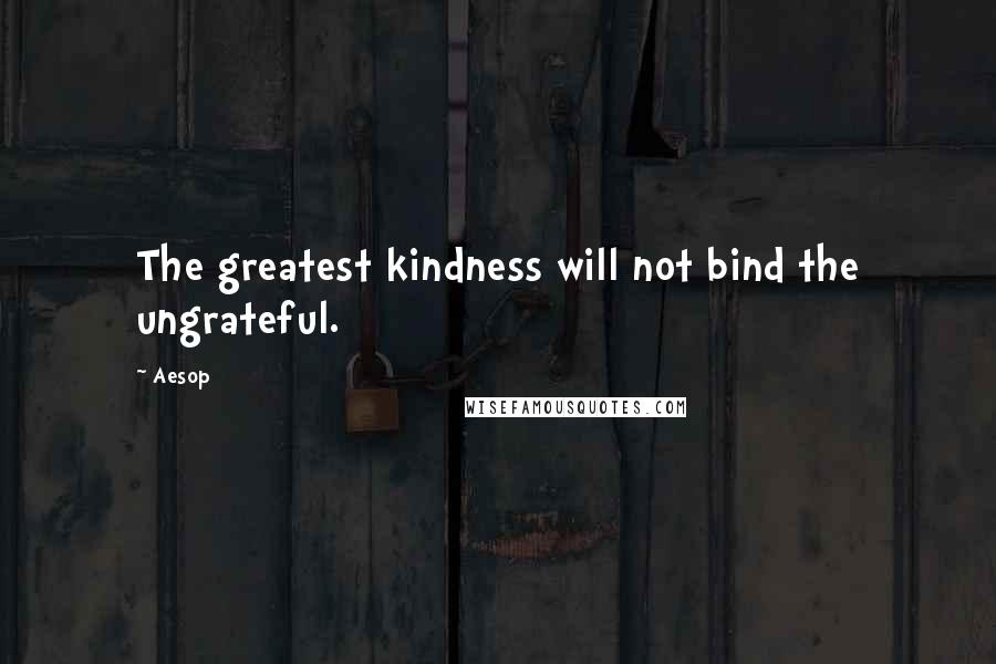 Aesop quotes: The greatest kindness will not bind the ungrateful.