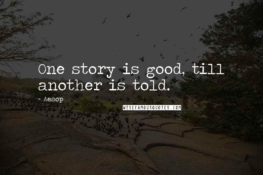 Aesop quotes: One story is good, till another is told.