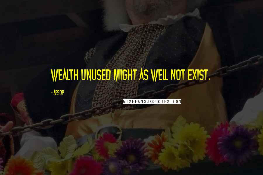 Aesop quotes: Wealth unused might as well not exist.