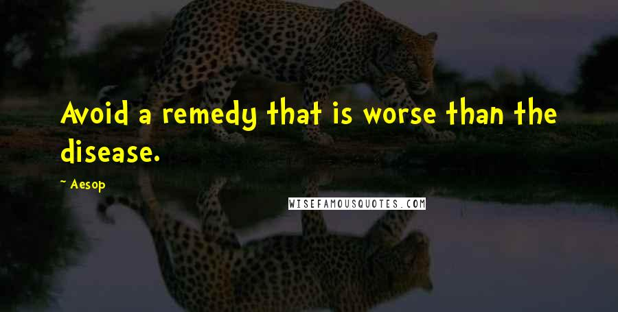 Aesop quotes: Avoid a remedy that is worse than the disease.
