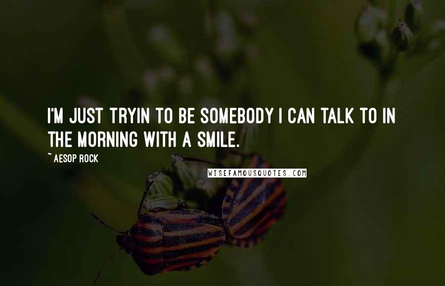 Aesop Rock quotes: I'm just tryin to be somebody I can talk to in the morning with a smile.