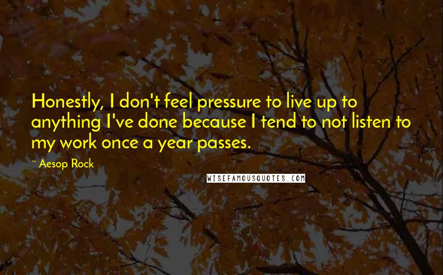 Aesop Rock quotes: Honestly, I don't feel pressure to live up to anything I've done because I tend to not listen to my work once a year passes.