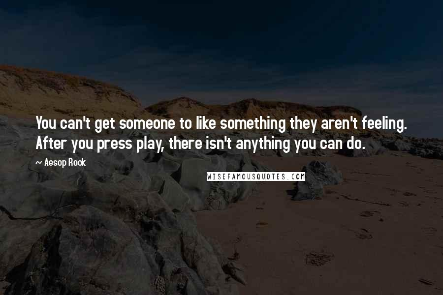 Aesop Rock quotes: You can't get someone to like something they aren't feeling. After you press play, there isn't anything you can do.