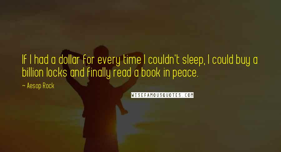 Aesop Rock quotes: If I had a dollar for every time I couldn't sleep, I could buy a billion locks and finally read a book in peace.