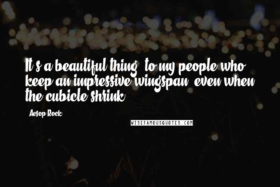 Aesop Rock quotes: It's a beautiful thing, to my people who keep an impressive wingspan, even when the cubicle shrink.