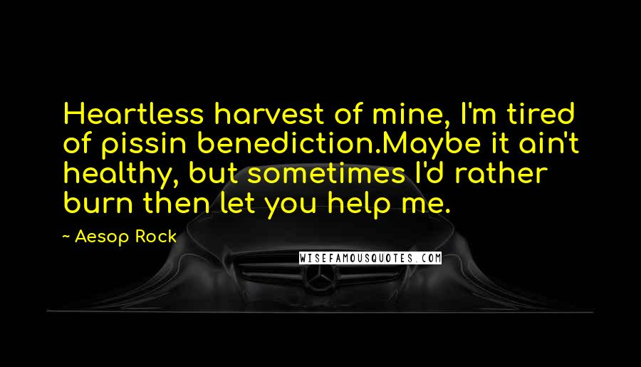 Aesop Rock quotes: Heartless harvest of mine, I'm tired of pissin benediction.Maybe it ain't healthy, but sometimes I'd rather burn then let you help me.