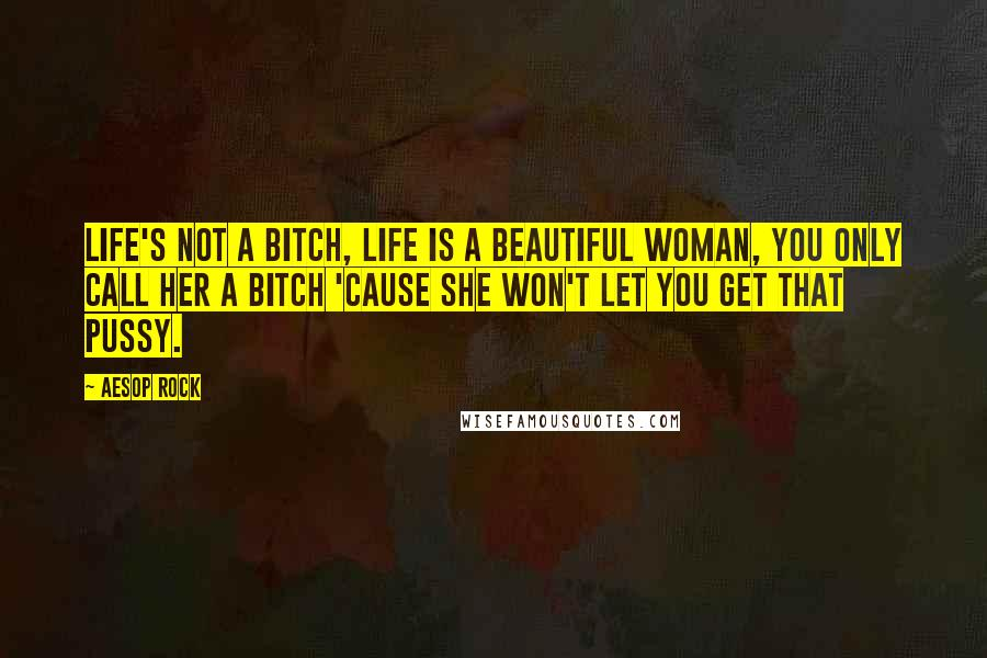 Aesop Rock quotes: Life's not a bitch, life is a beautiful woman, you only call her a bitch 'cause she won't let you get that pussy.