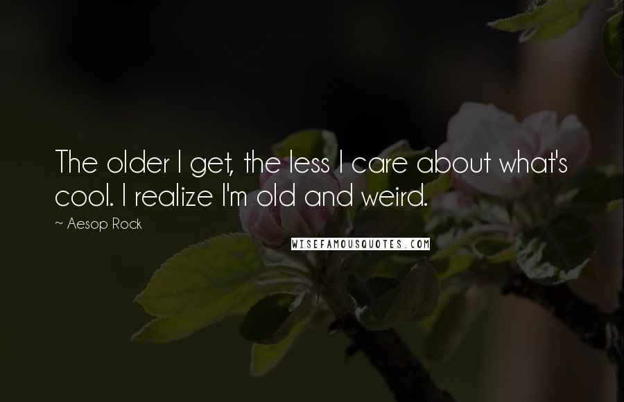 Aesop Rock quotes: The older I get, the less I care about what's cool. I realize I'm old and weird.