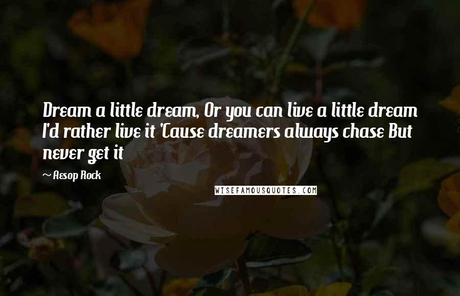 Aesop Rock quotes: Dream a little dream, Or you can live a little dream I'd rather live it 'Cause dreamers always chase But never get it