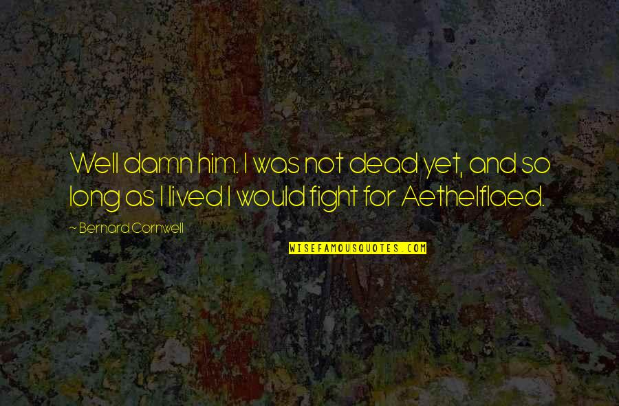 Aethelflaed Quotes By Bernard Cornwell: Well damn him. I was not dead yet,