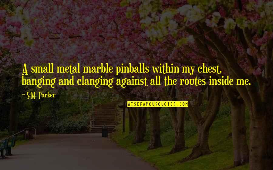 Aethelflaed Quotes By S.M. Parker: A small metal marble pinballs within my chest,