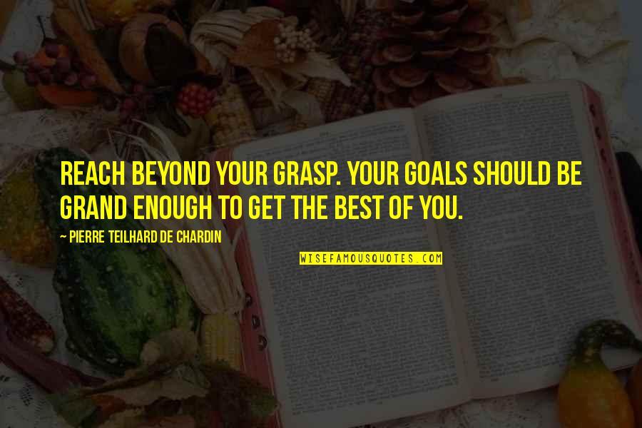 Affirmitive Quotes By Pierre Teilhard De Chardin: Reach beyond your grasp. Your goals should be