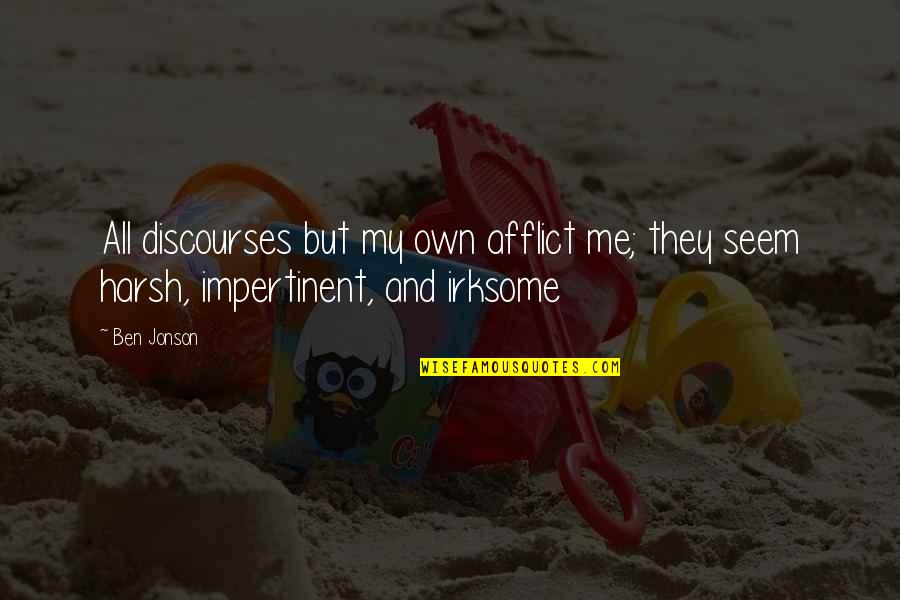 Afflict Quotes By Ben Jonson: All discourses but my own afflict me; they