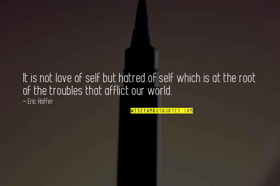 Afflict Quotes By Eric Hoffer: It is not love of self but hatred