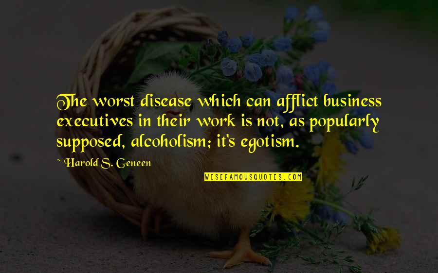 Afflict Quotes By Harold S. Geneen: The worst disease which can afflict business executives