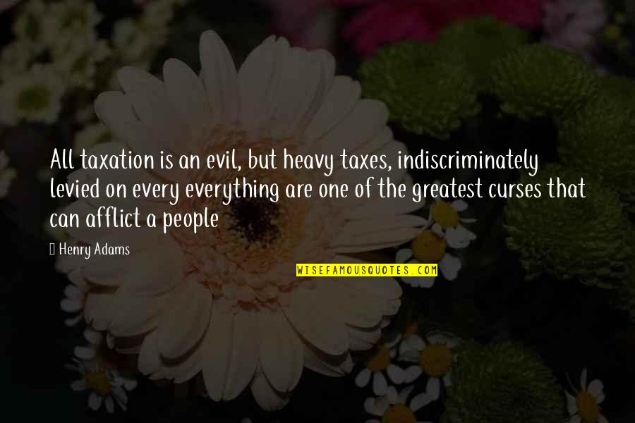Afflict Quotes By Henry Adams: All taxation is an evil, but heavy taxes,