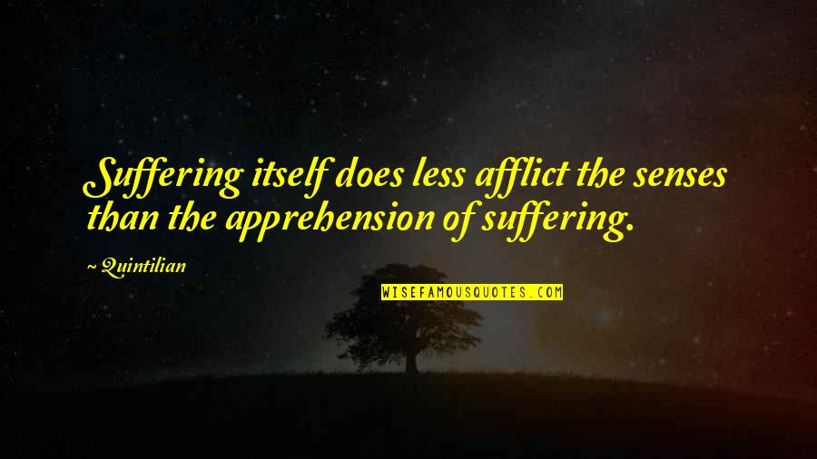 Afflict Quotes By Quintilian: Suffering itself does less afflict the senses than