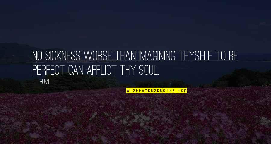 Afflict Quotes By Rumi: No sickness worse than imagining thyself to be