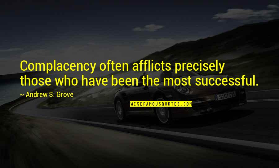 Afflicts Quotes By Andrew S. Grove: Complacency often afflicts precisely those who have been